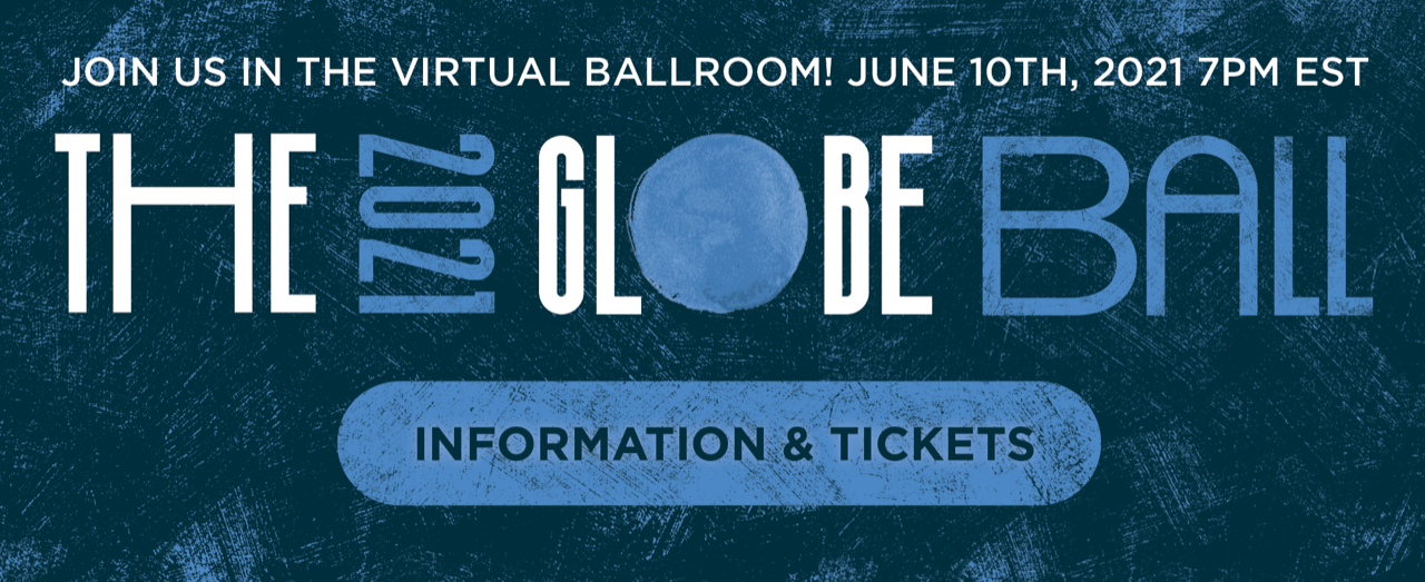 The 2021 Globe Ball Join us in the virtual ballroom!  June 10th, 2021 7PM EST Information & Tickets